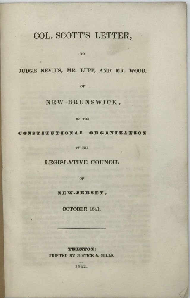 COL. SCOTT'S LETTER, TO JUDGE NEVIUS, MR. LUPP, AND MR. WOOD, of New-Brunswick, on the Constitutional Organization of the Legislative Council of New-Jersey, October 1841. J. W. SCOTT.