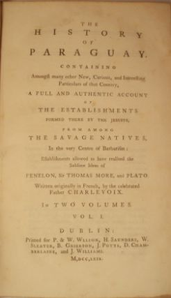 THE HISTORY OF PARAGUAY; CONTAINING AMONGST MANY OTHER NEW, CURIOUS, AND INTERESTING PARTICULARS OF THAT COUNTRY, A FULL AND AUTHENTIC ACCOUNT OF THE ESTABLISHMENTS FORMED THERE BY THE JESUITS, FROM AMONG THE SAVAGE NATIVES, IN THE VERY CENTRE OF BARBARISM: ESTABLISHMENTS ALLOWED TO HAVE REALIZED THE SUBLIME IDEAS OF FENELON, SIR THOMAS MORE, AND PLATO.