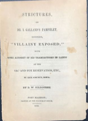 "STRICTURES ON DR. I. GALLAND'S PAMPHLET, ENTITLED ""VILLAINY EXPOSED,"" WITH SOME ACCOUNT OF HIS TRANSACTIONS IN LANDS OF THE SAC AND FOX RESERVATION, ETC., IN LEE COUNTY, IOWA. D. W. Kilbourne."