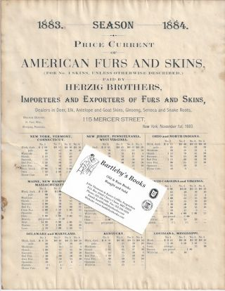 [FURS] [BROADSIDE] 1883. - Season - 1884. / Price Current / of / American Furs and Skins, / (For No. 1 Skins, Unless Otherwise Described,) / Paid By / Herzig Brothers / Importers and Exporters of Furs and Skins, / Dealers in Deer, Elk, Antelope, and Goat Skins, Ginseng, Seneca, and Snake Roots / [followed by nine tables giving prices to be paid for skins from various eastern and southern states].