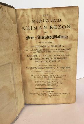 The Maryland Ahiman Rezon, of Free & Accepted Masons; Containing the History of Masonry, from the Establishment of the Grand Lodge to the Present Time; With Their Ancient Charges, Addresses, Prayers, Lectures, Prologues, Epilogues, Songs, &c., Collected from Their Old Records, Faithful Traditions, & Lodge-Books