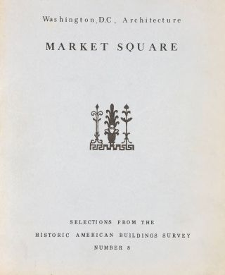 WASHINGTON, D. C., ARCHITECTURE - MARKET SQUARE; Historic American Buildings Survey Selections...