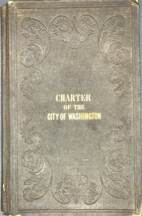 THE CHARTER OF THE CITY OF WASHINGTON, BEING THE ACT OF INCORPORATION, AND THE ACTS SUPPLEMENTARY...