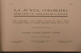 """LA JUNTA, COLORADO. GEM CITY OF ARKANSAS VALLEY.; """"One hundred and forty scenes in half tone. Together with a concise history from 1875 to 1904. Paper cover, fifty cents. La Junta Tribune Publishers, Sutherland Engraving Co. Engravers, Moyemont & Biebes Photographers."""""""
