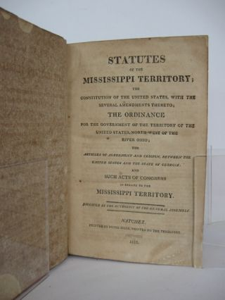 Statutes of the Mississippi Territory; the Constitution of the United States, with the Several Amendments Thereto; the Ordnance for the Government of the Territory of the United States, North-west of the River Ohio; the Articles of Agreement and Cession, between the United States and the State of Georgia; and Such Acts of Congress as Relate to the Mississippi Territory.; Digested by the authority of the general assembly.
