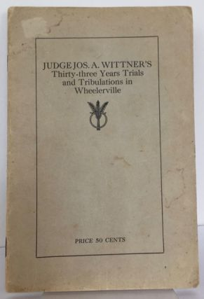 Judge Jos. A. Wittner's thirty-three years trials and tribulations in Wheelerville (AL). Joseph A. Wittner.
