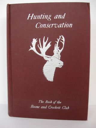 Hunting and Conservation: The Book of the Boone and Crockett Club. George Bird Grinnell, , Charles Sheldon.
