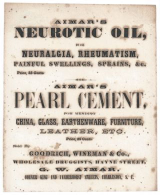 AIMAR'S / NEUROTIC OIL, / FOR / NEURALGIA, RHEUMATISM, / PAINFUL SWELLINGS, SPRAINS, & c. / Price, 25 Cents / AIMAR'S / PEARL CEMENT, / FOR MENDING ' CHINA, GLASS, EARTHENWARE, FURNITURE, / LEATHER, ETC. / Price, 25 Cents. / Sold By / GOODRICH, WINEMAN & CO., / WHOLESALE DRUGGISTS, HAYNE STREET, / G. W. AIMAR, / CORNER KING AND VANDERHOST STREETS, CHARLESTON, S. C. Broadside.