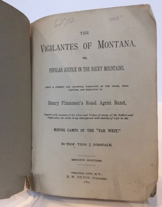 "THE VIGILANTES OF MONTANA, OR, POPULAR JUSTICE IN THE ROCKY MOUNTAINS. BEING A CORRECT AND IMPARTIAL NARRATIVE OF THE CHASE, TRIAL, CAPTURE, AND EXECUTION OF HENRY PLUMMER'S ROAD AGENT BAND, TOGETHER WITH ACCOUNTS OF THE LIVES AND CRIMES OF MANY OF THE ROBBERS AND DESPERADOES, THE WHOLE BEING INTERSPERSED WITH SKETCHES OF LIFE IN THE MINING CAMPS OF THE ""FAR WEST."""