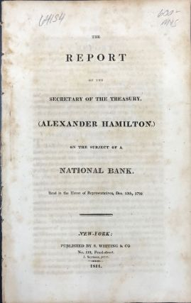 REPORT OF THE SECRETARY OF THE TREASURY, ALEXANDER HAMILTON, on the subject of a national bank:...