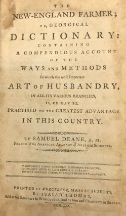 THE NEW-ENGLAND FARMER; OR, GEORGICAL DICTIONARY: Containing a Compendious Account of the Ways and Methods in Which the Most Important Art of Husbandry, in All Its Various Branches, Is, or May Be, Practiced to the Greatest Advantage in this Country