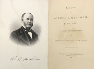 LIFE OF ALFRED B. MEACHAM Together with His Lecture The Tragedy of the Lava Beds.