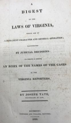 A DIGEST OF THE LAWS OF VIRGINIA, Which are of a Permanent Character and General Operation; Illustrated by Judicial Decisions: to Which is Added, an Index of the Names of the Cases in the Virginia Reporters.