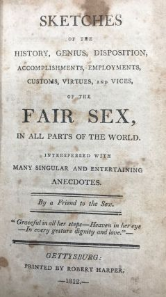 SKETCHES OF THE HISTORY, GENIUS, DISPOSITION, ACCOMPLISHMENTS, EMPLOYMENTS, CUSTOMS, VIRTUES, AND VICES of the Fair Sex, in all Parts of the World. Interspersed with Many Singular and Entertaining Anecdotes. By a Friend to the Sex.