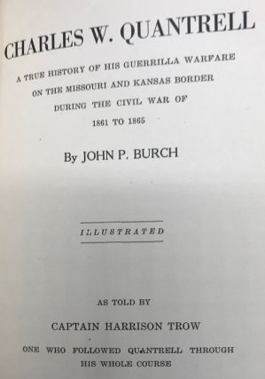 CHARLES W. QUANTRELL a True History of His Guerrilla Warfare on the Missouri and Kansas Border During the Civil War of 1861 to 1865.; As told by Captain Harrison Trow. One Who Followed Quantrell Through his Whole Course.