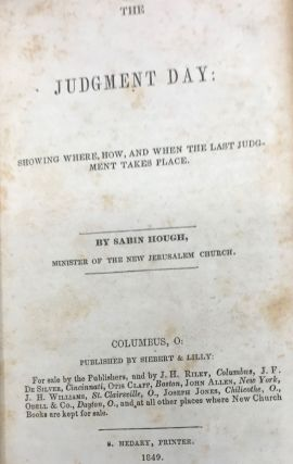 THE JUDGMENT DAY: Showing Where, How, and When the Last Judgment Takes Place.; bound with, A BRIEF VIEW OF THE PHILOSOPHY OF MAN'S SPIRITUAL NATURE. A Lecture Read Before the New Church Society in Columbus (Second edition); and with, THE NECESSITY AND RIGHT USE OF AMUSEMENTS.