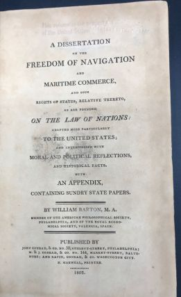 A DISSERTATION ON THE FREEDOM OF NAVIGATION AND MARITIME COMMERCE, and Such Rights of States, RelativeThereto, as are Founded on the Law of Nations: Adapted More Particularly to the United States.......
