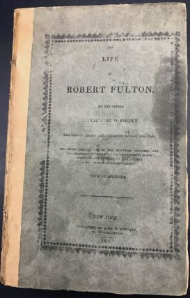 THE LIFE OF ROBERT FULTON...Comprising Some Account of the Invention, Progress, and Establishment of Steam-boats; of Improvements in the Construction and Navigation of Canals, and Other Objects of Public Utility. With an Appendix.