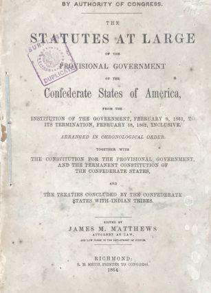 THE STATUTES AT LARGE OF THE PROVISIONAL GOVERNMENT OF THE CONFEDERATE STATES OF AMERICA, from...