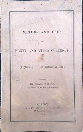 THE NATURE AND USES OF MONEY AND MIXED CURRENCY, with a History of the Wickaboag Bank. Amasa Walker