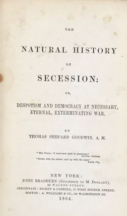 THE NATURAL HISTORY OF SECESSION; or, Depotism and Democracy at Necessary, Eternal, Exterminating War.