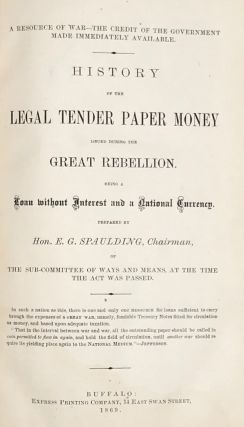 A RESOURCE OF WAR--THE CREDIT THE GOVERNMENT MADE IMMEDIATELY AVAILABLE. History of the Legal Tender Paper Money Issued During the Rebellion. Being a Loan without Interest and a National Currency.
