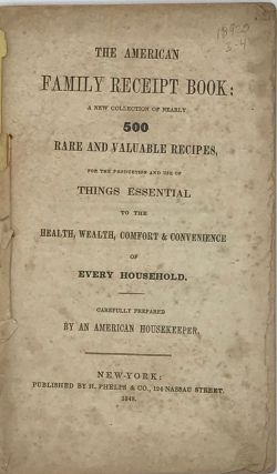 THE AMERICAN FAMILY RECEIPT BOOK: a New Collection of Nearly 500 Rare and Valuable Recipes, for the Production and Use of Things Essential to the Health, Wealth, Comfort & Convenience of Every Household. Carefully Prepared by an American Housekeeper.
