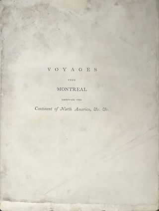 VOYAGES FROM MONTREAL, ON THE RIVER ST. LAURENCE, THROUGH THE CONTINENT OF NORTH AMERICA, TO THE FROZEN AND PACIFIC OCEANS; IN THE YEARS 1789 AND 1793. With a preliminary account of the rise, progress, and present state of the fur trade of that country. Illustrated with maps.